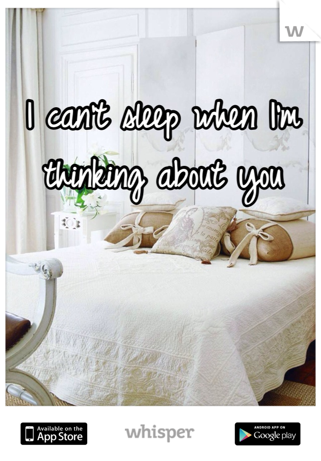 I can't sleep when I'm thinking about you
