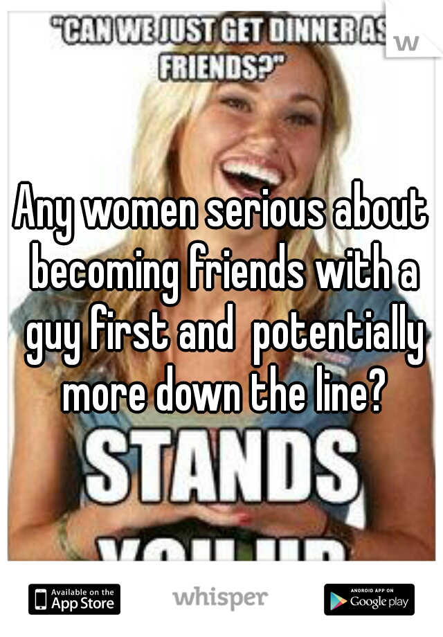 Any women serious about becoming friends with a guy first and  potentially more down the line?