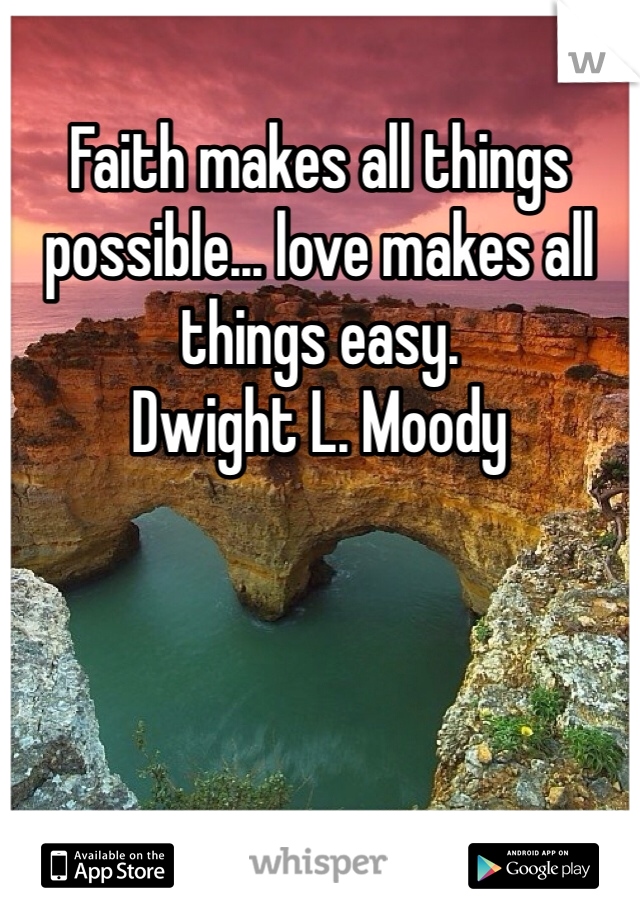 Faith makes all things possible... love makes all things easy.  Dwight L. Moody