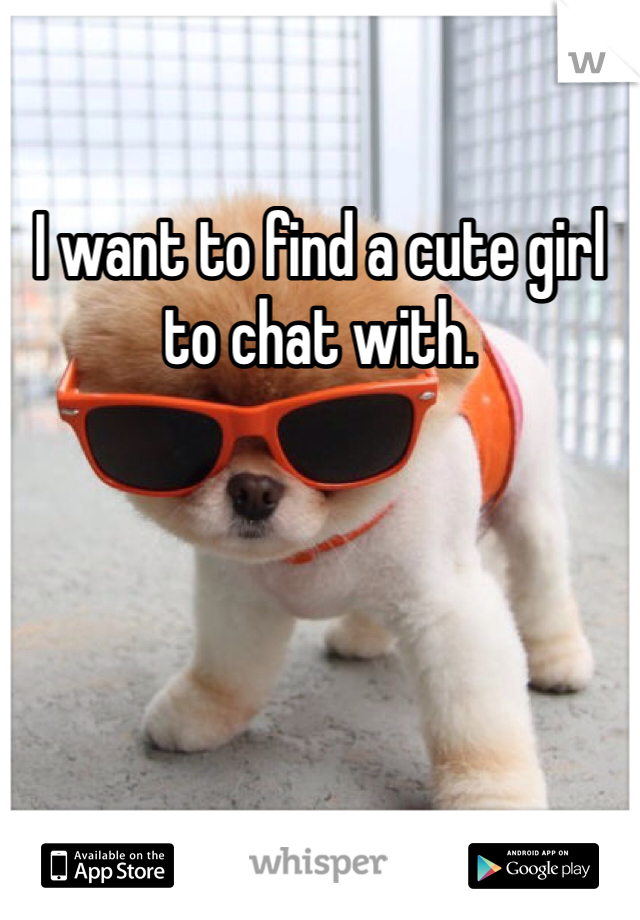 I want to find a cute girl to chat with.