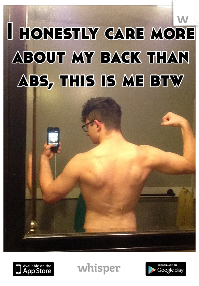 I honestly care more about my back than abs, this is me btw