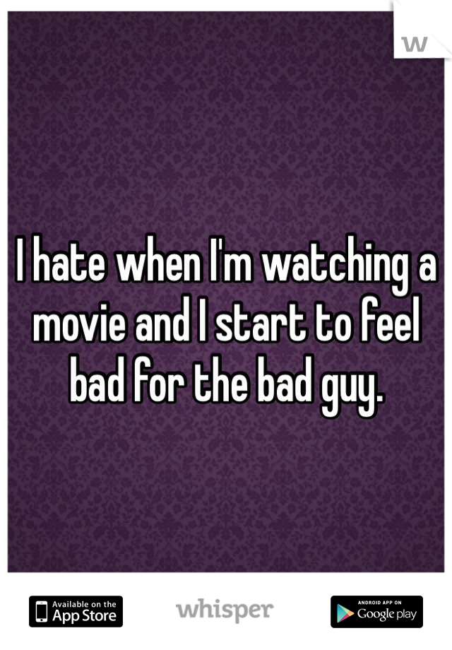 I hate when I'm watching a movie and I start to feel bad for the bad guy.