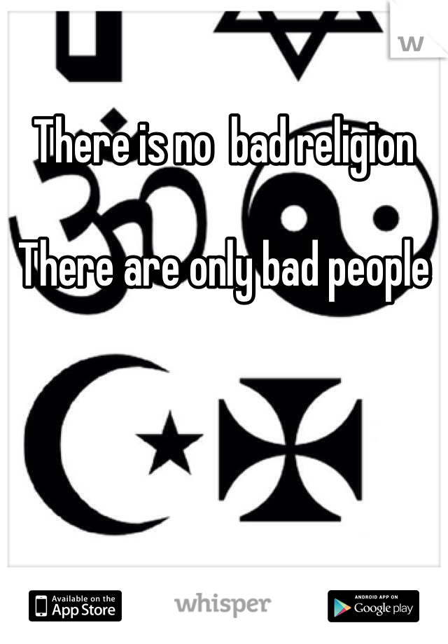There is no  bad religion   There are only bad people