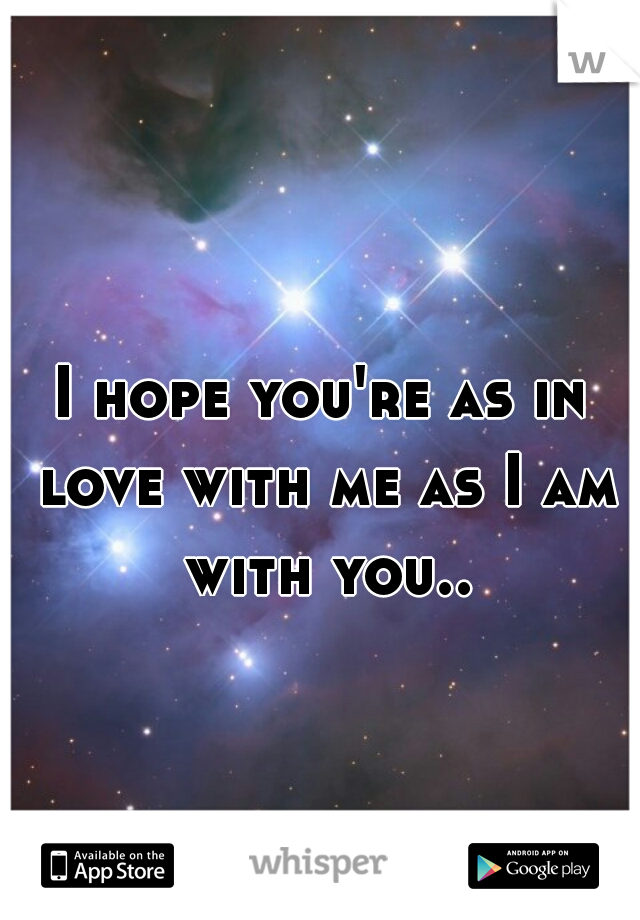 I hope you're as in love with me as I am with you..