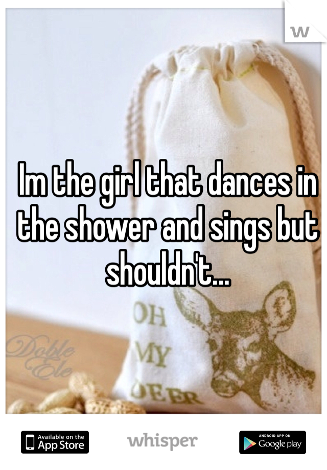 Im the girl that dances in the shower and sings but shouldn't...