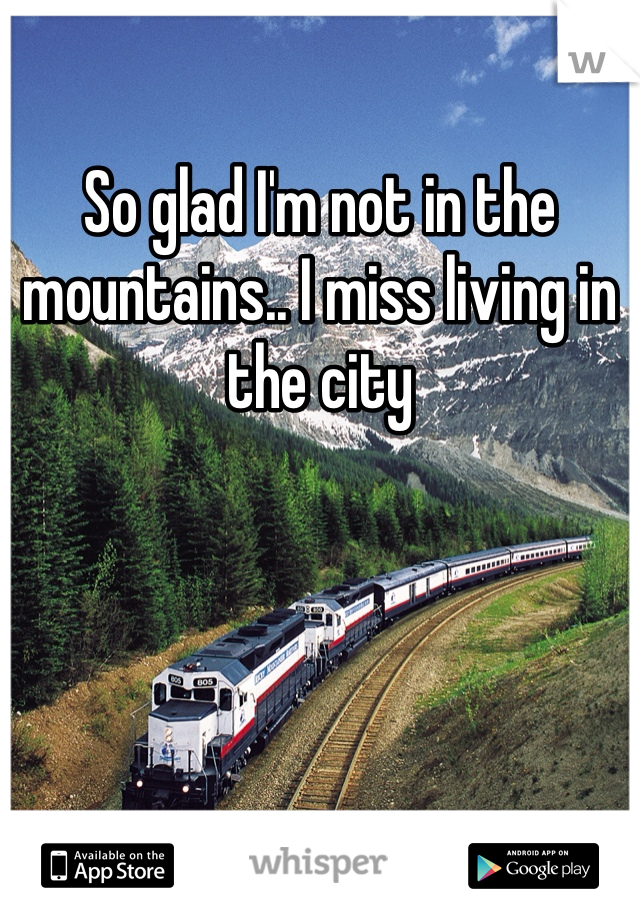 So glad I'm not in the mountains.. I miss living in the city