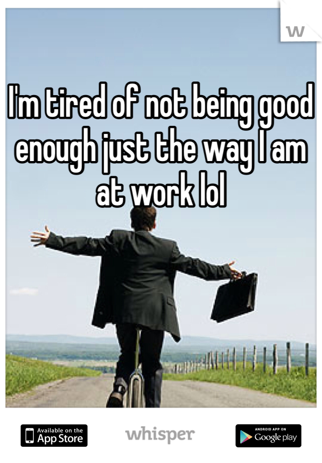 I'm tired of not being good enough just the way I am at work lol