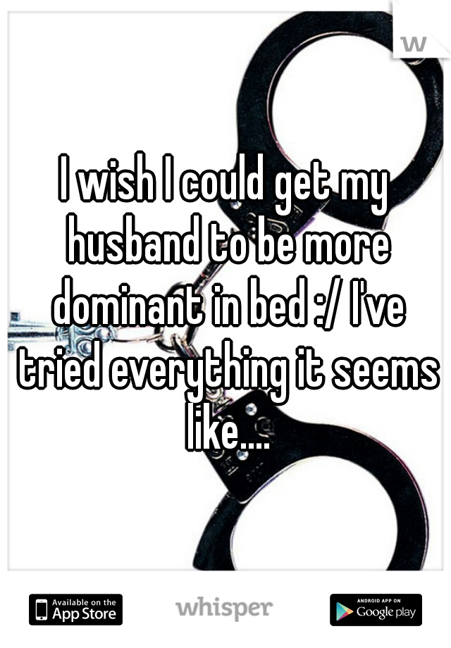 I wish I could get my husband to be more dominant in bed :/ I've tried everything it seems like....