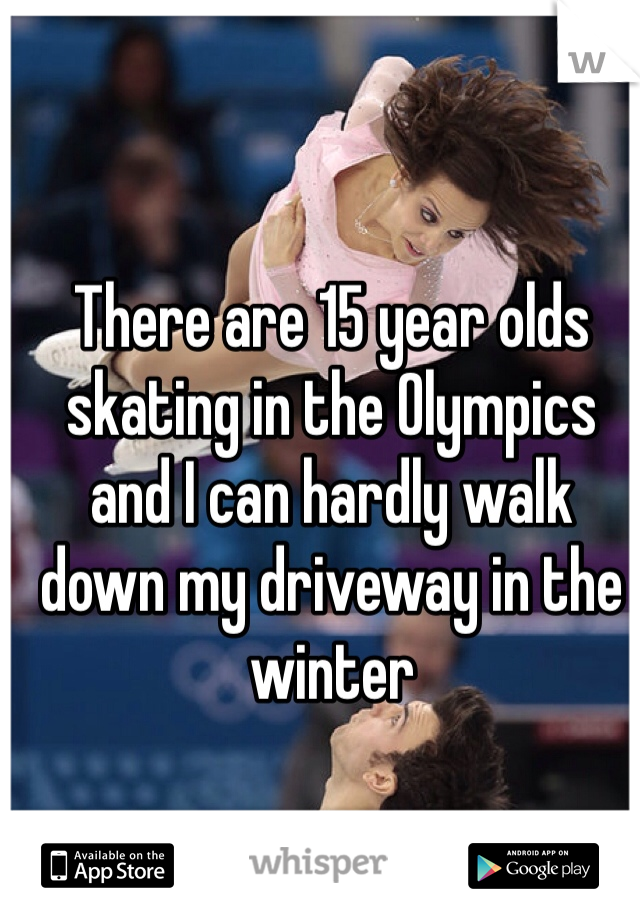 There are 15 year olds skating in the Olympics and I can hardly walk down my driveway in the winter
