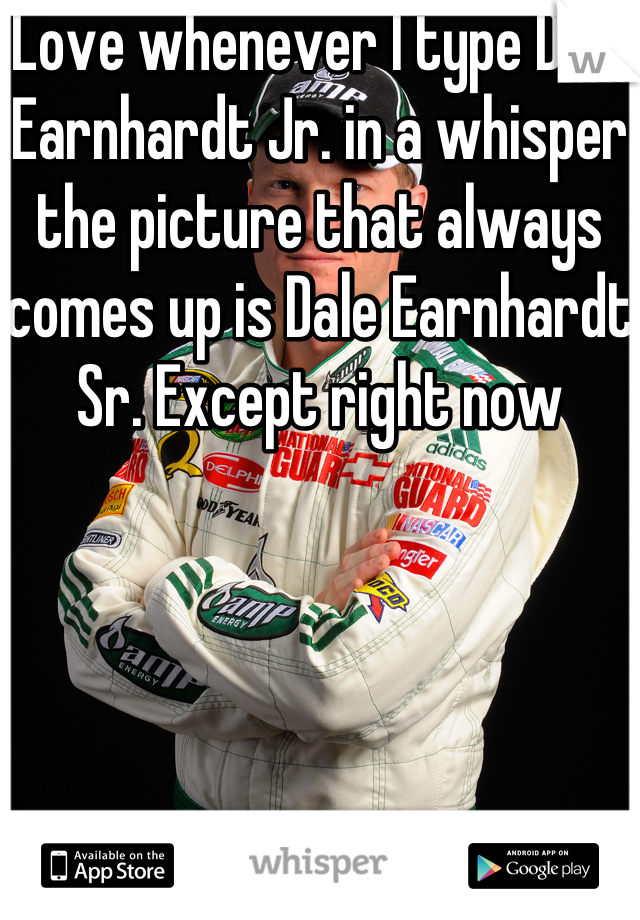 Love whenever I type Dale Earnhardt Jr. in a whisper the picture that always comes up is Dale Earnhardt Sr. Except right now
