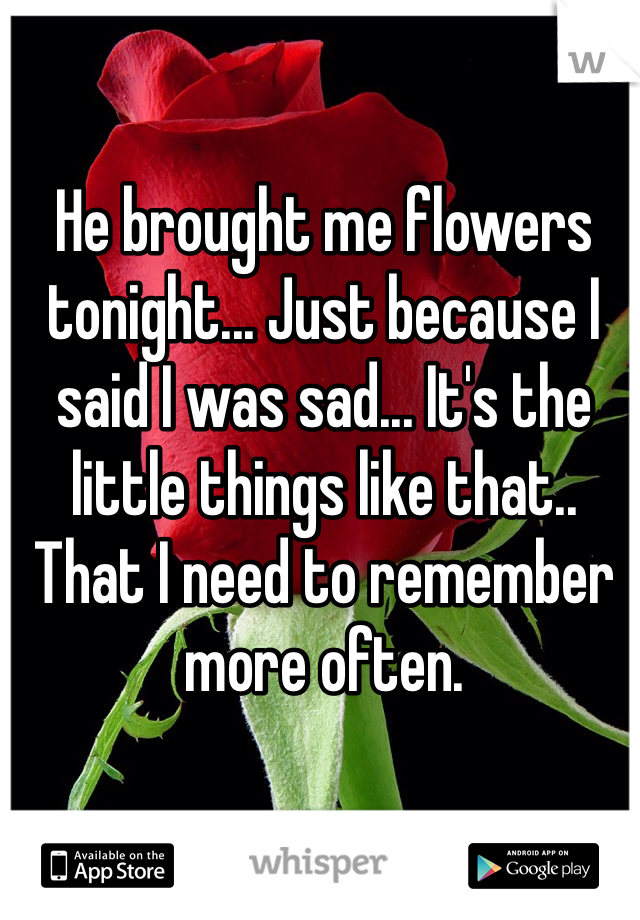 He brought me flowers tonight... Just because I said I was sad... It's the little things like that.. That I need to remember more often.