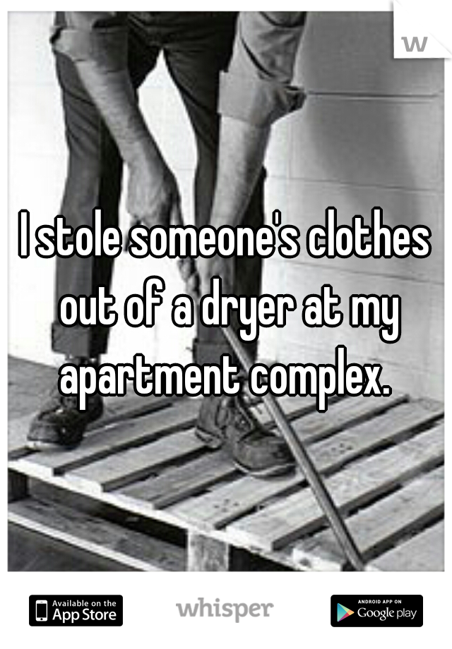 I stole someone's clothes out of a dryer at my apartment complex.
