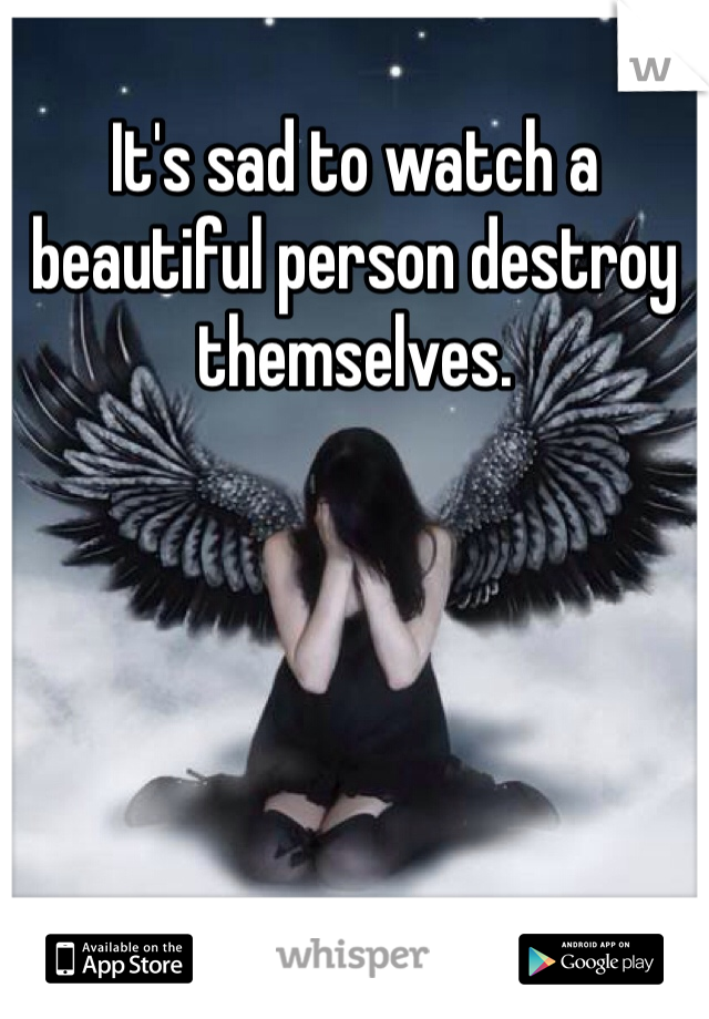 It's sad to watch a beautiful person destroy themselves.