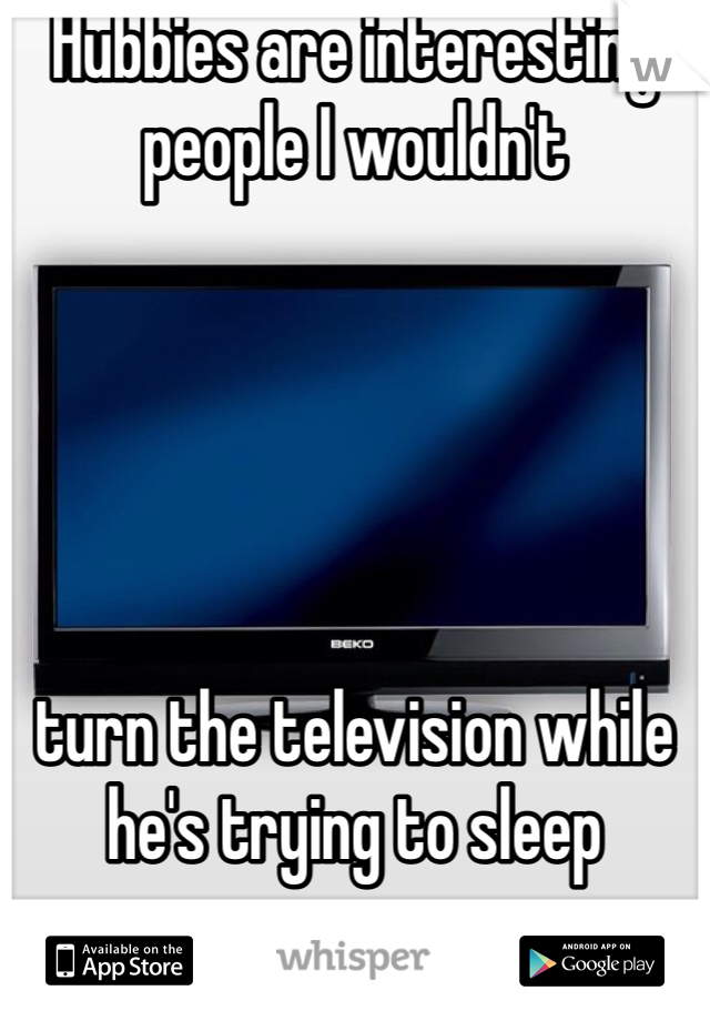 Hubbies are interesting people I wouldn't       turn the television while he's trying to sleep