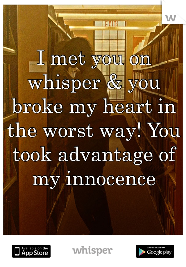 I met you on whisper & you broke my heart in the worst way! You took advantage of my innocence