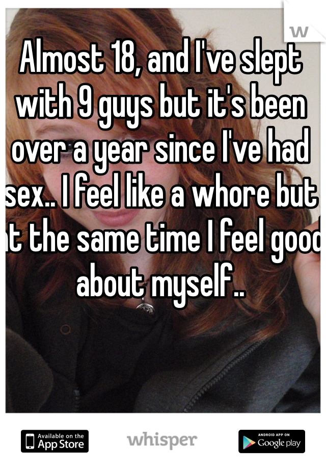 Almost 18, and I've slept with 9 guys but it's been over a year since I've had sex.. I feel like a whore but at the same time I feel good about myself..