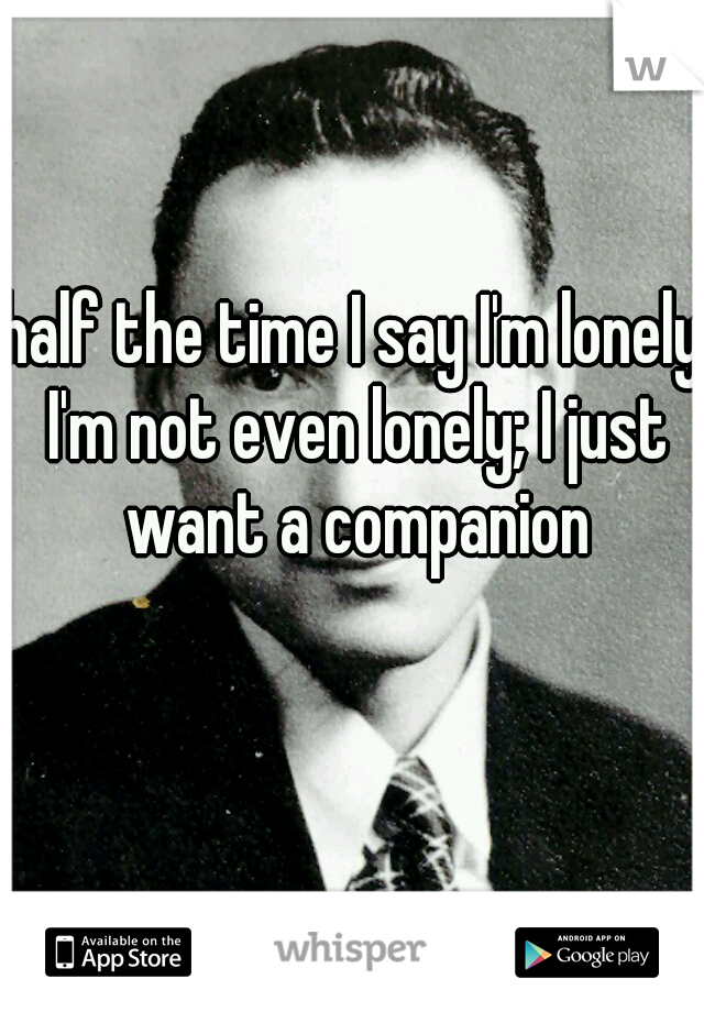 half the time I say I'm lonely I'm not even lonely; I just want a companion