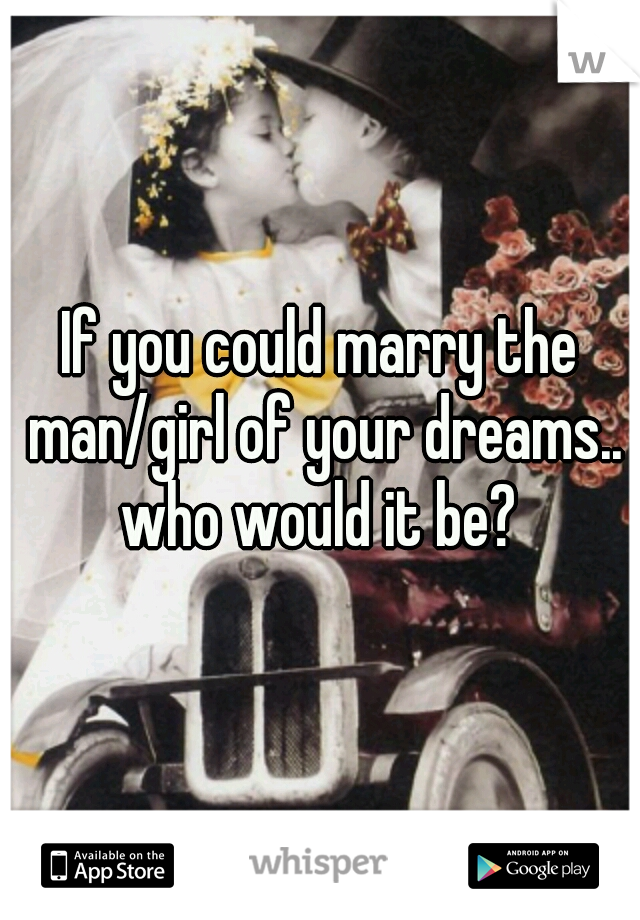 If you could marry the man/girl of your dreams.. who would it be?