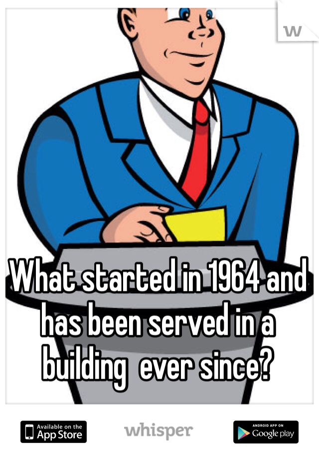 What started in 1964 and has been served in a building  ever since?