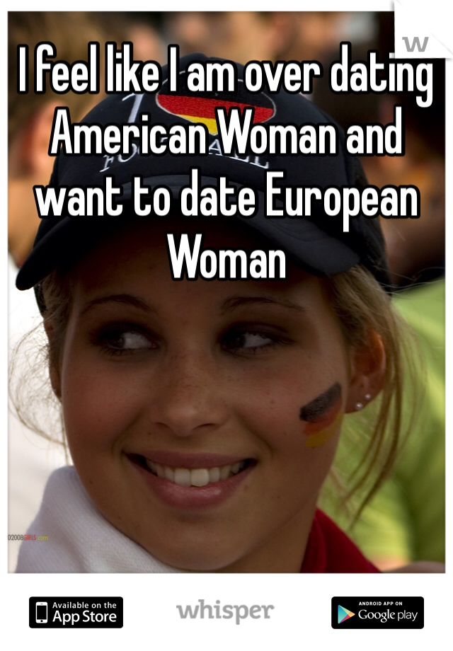 I feel like I am over dating American Woman and want to date European Woman