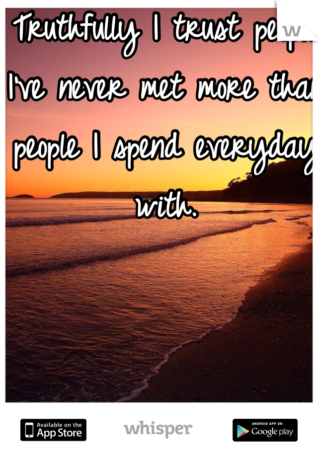 Truthfully I trust people I've never met more than people I spend everyday with.