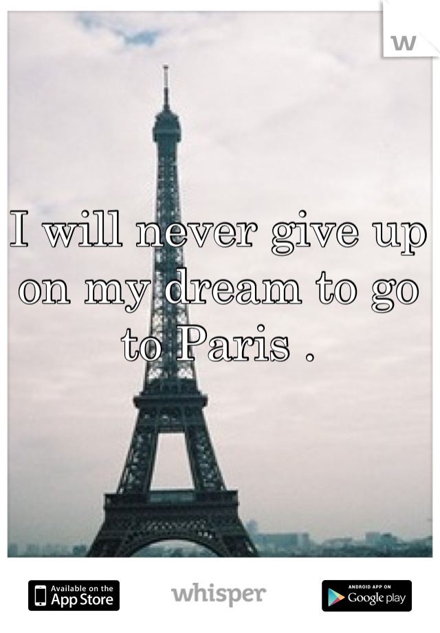 I will never give up on my dream to go to Paris .