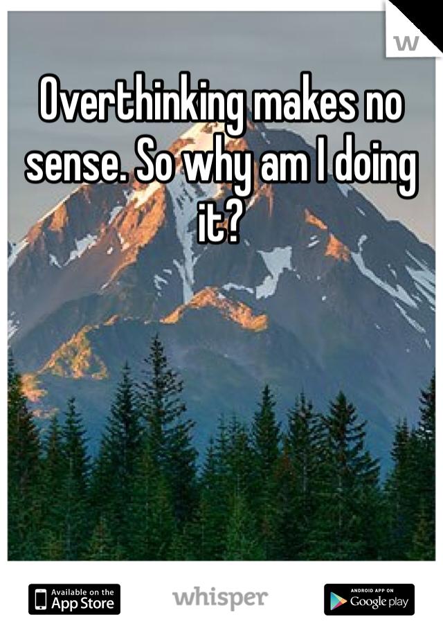 Overthinking makes no sense. So why am I doing it?