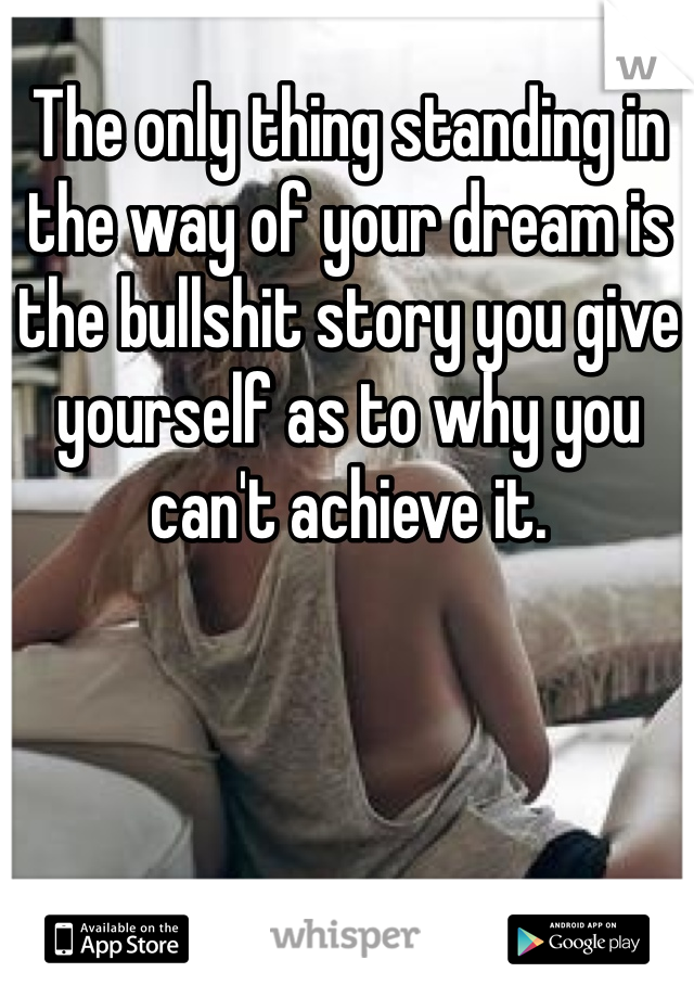 The only thing standing in the way of your dream is the bullshit story you give yourself as to why you can't achieve it.