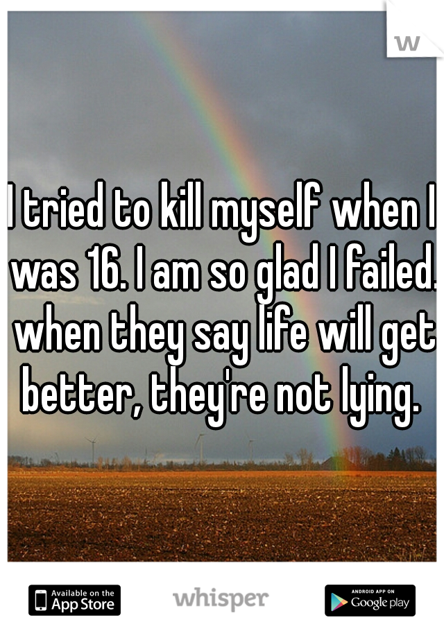 I tried to kill myself when I was 16. I am so glad I failed. when they say life will get better, they're not lying.