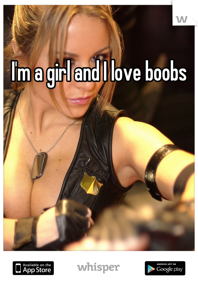 I'm a girl and I love boobs