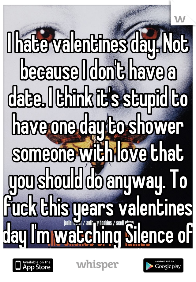I hate valentines day. Not because I don't have a date. I think it's stupid to have one day to shower someone with love that you should do anyway. To fuck this years valentines day I'm watching Silence of the Lambs