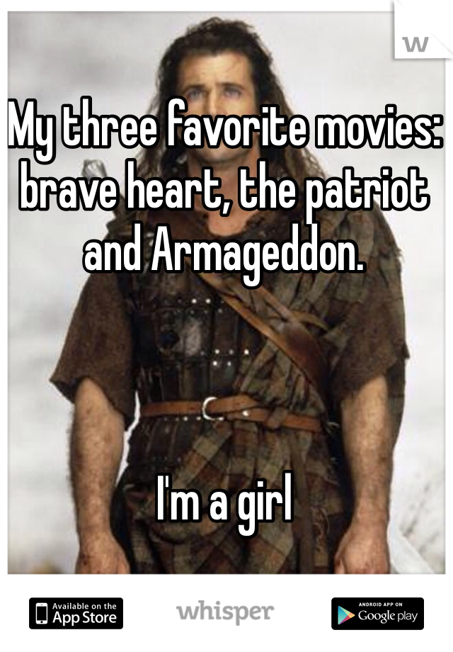 My three favorite movies: brave heart, the patriot and Armageddon.    I'm a girl