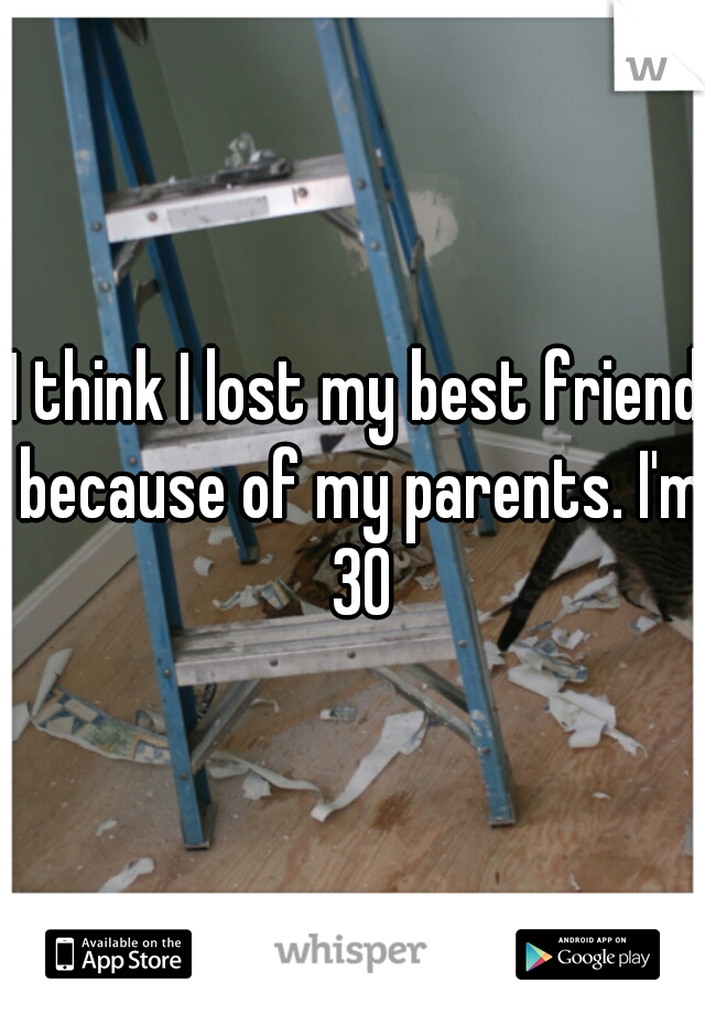 I think I lost my best friend because of my parents. I'm 30