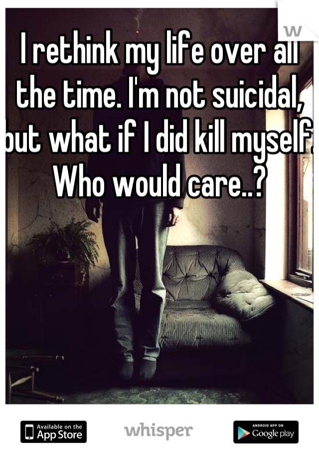 I rethink my life over all the time. I'm not suicidal, but what if I did kill myself. Who would care..?