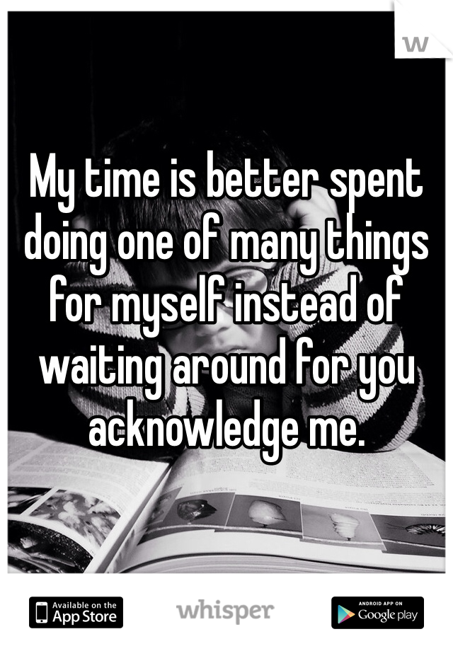My time is better spent doing one of many things for myself instead of waiting around for you acknowledge me.