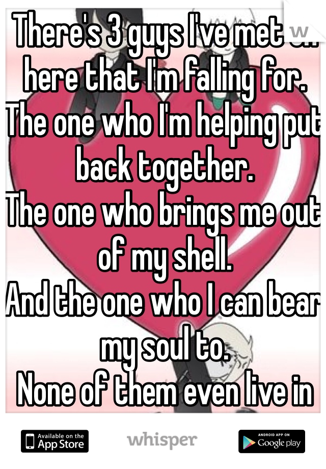 There's 3 guys I've met on here that I'm falling for. The one who I'm helping put back together. The one who brings me out of my shell. And the one who I can bear my soul to. None of them even live in the same state as me.