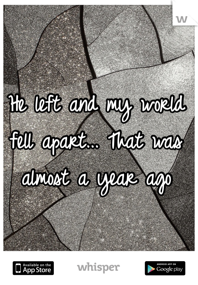 He left and my world fell apart... That was almost a year ago