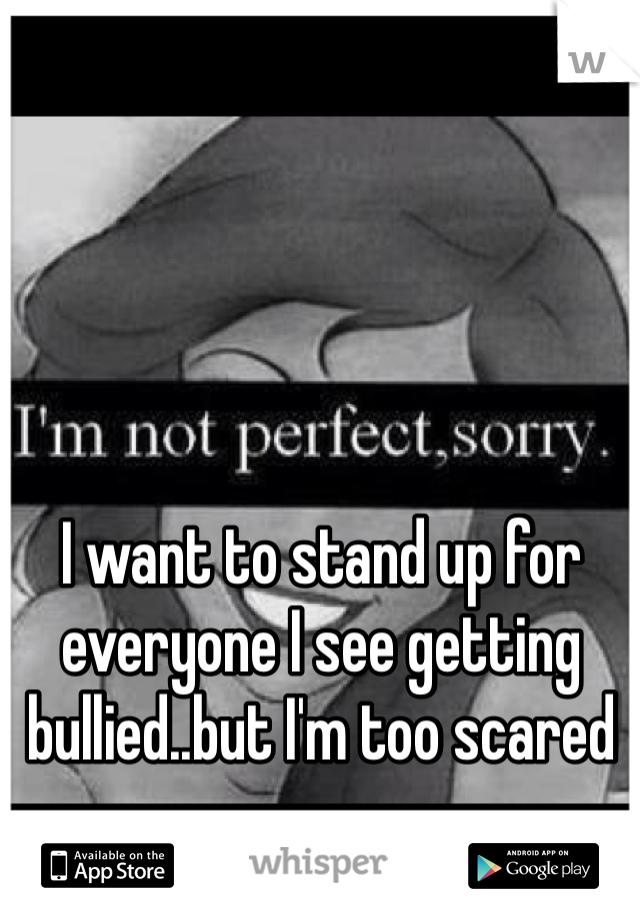 I want to stand up for everyone I see getting bullied..but I'm too scared