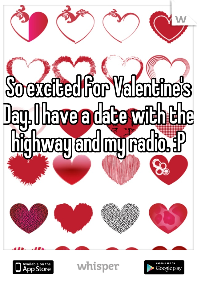 So excited for Valentine's Day. I have a date with the highway and my radio. :P