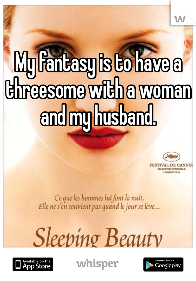 My fantasy is to have a threesome with a woman and my husband.