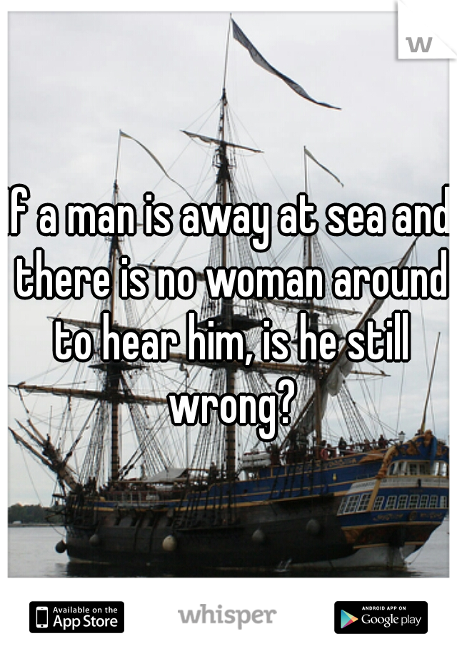 If a man is away at sea and there is no woman around to hear him, is he still wrong?