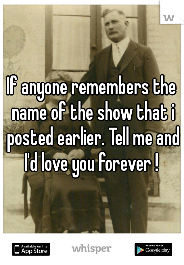 If anyone remembers the name of the show that i posted earlier. Tell me and I'd love you forever !