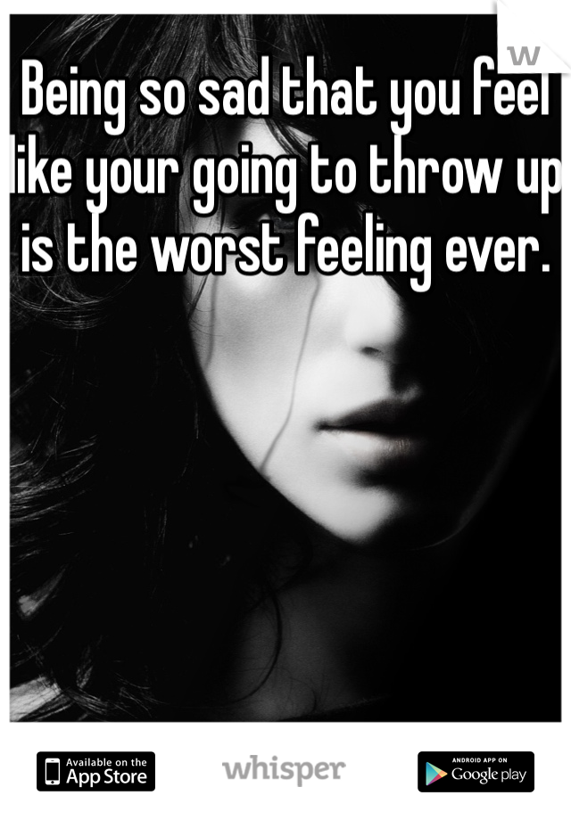 Being so sad that you feel like your going to throw up is the worst feeling ever.