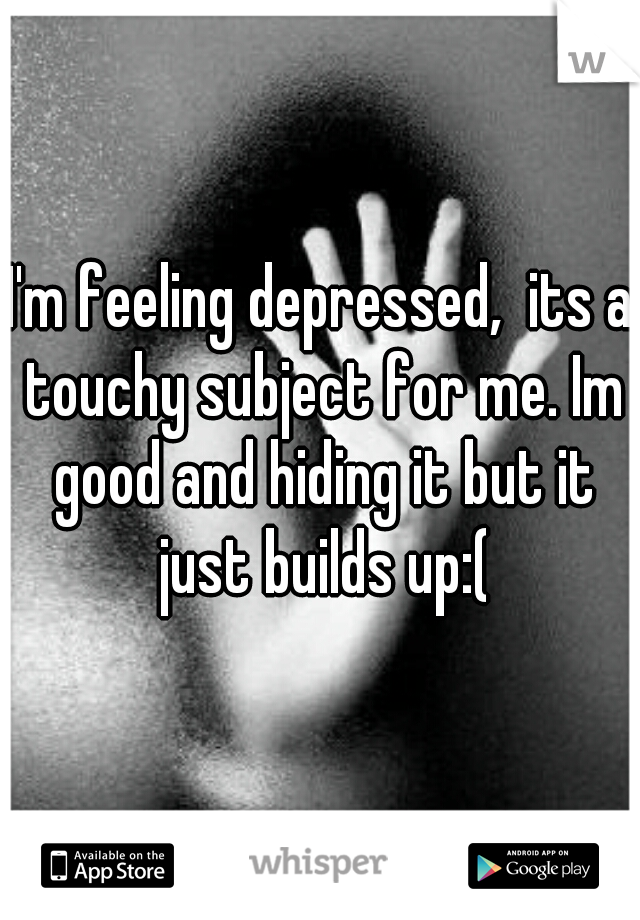 I'm feeling depressed,  its a touchy subject for me. Im good and hiding it but it just builds up:(