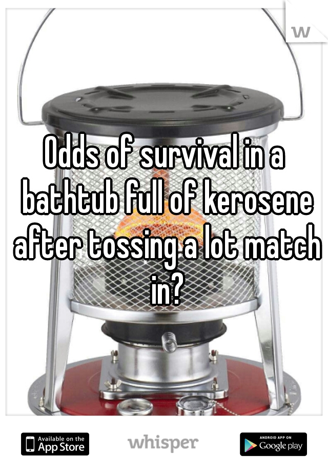 Odds of survival in a bathtub full of kerosene after tossing a lot match in?