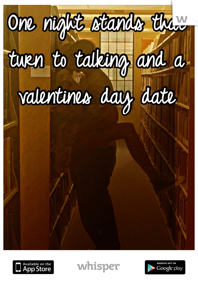 One night stands that turn to talking and a valentines day date