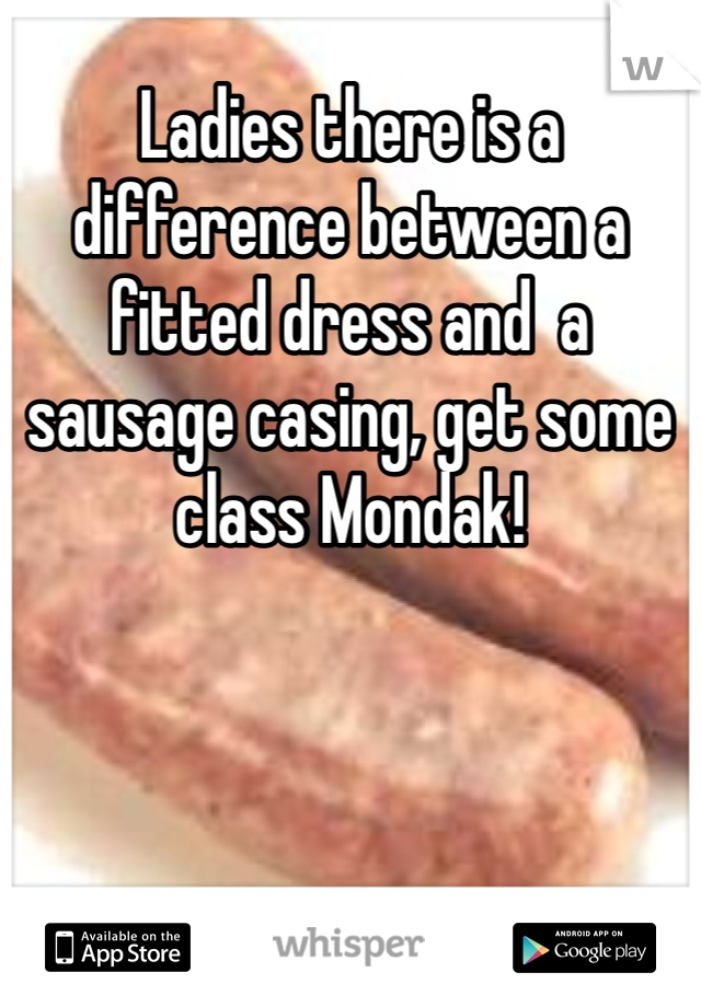 Ladies there is a difference between a fitted dress and  a sausage casing, get some class Mondak!
