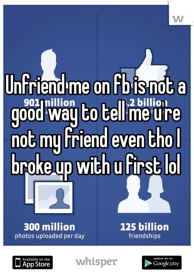 Unfriend me on fb is not a good way to tell me u're not my friend even tho I broke up with u first lol