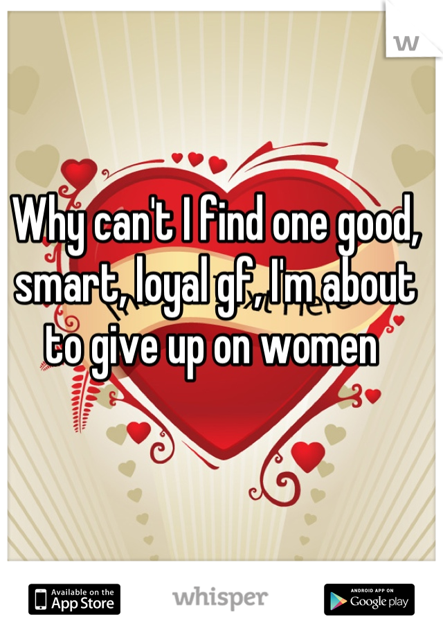 Why can't I find one good, smart, loyal gf, I'm about to give up on women