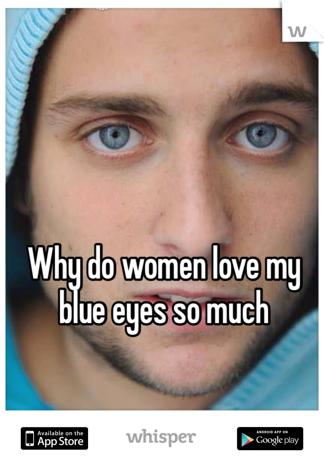 Why do women love my blue eyes so much